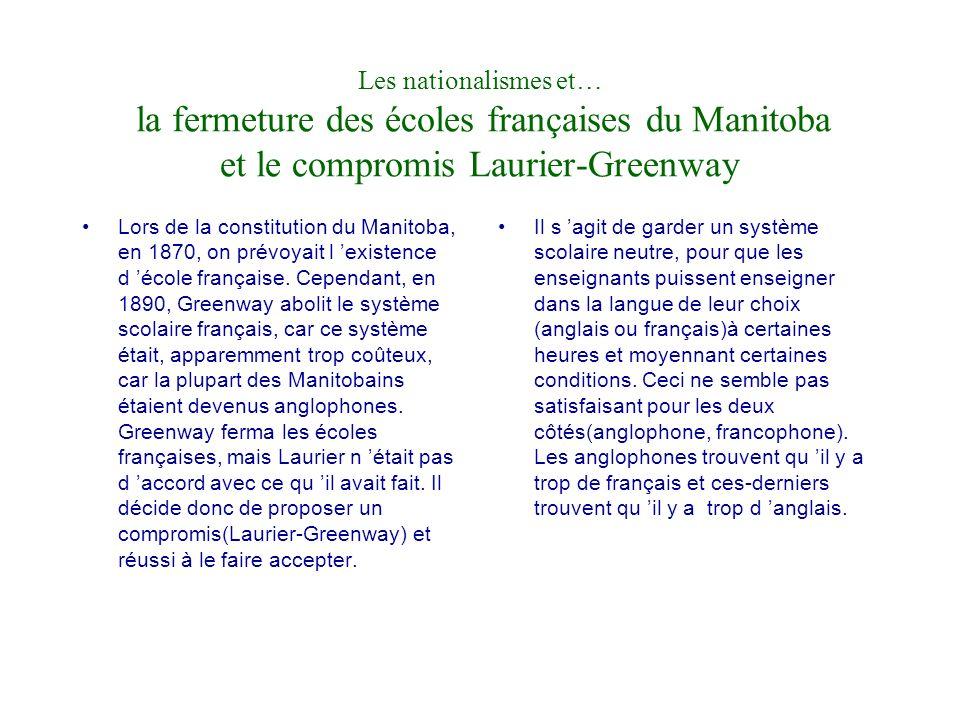Les nationalismes et… la fermeture des écoles françaises du Manitoba et le compromis Laurier-Greenway Lors de la constitution du Manitoba, en 1870, on prévoyait l existence d école française.