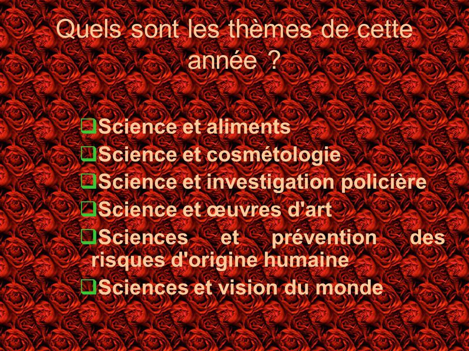 Quels sont les thèmes de cette année ? Science et aliments Science et cosmétologie Science et investigation policière Science et œuvres d'art Sciences