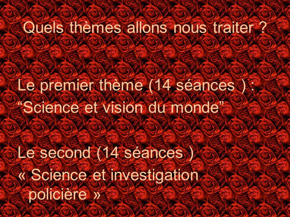 Quels thèmes allons nous traiter ? Le premier thème (14 séances ) : Science et vision du monde Le second (14 séances ) « Science et investigation poli