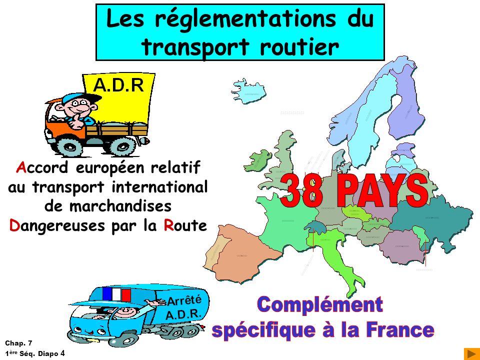 Les réglementations du transport routier Accord européen relatif au transport international de marchandises Dangereuses par la Route Chap. 7 1 ère Séq