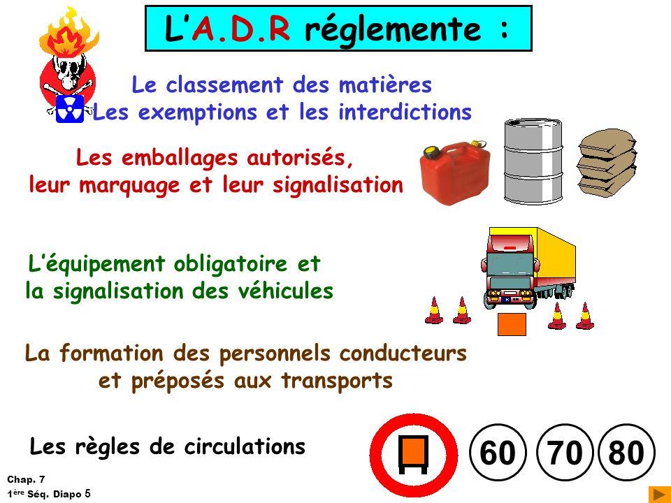LA.D.R réglemente : Le classement des matières Les exemptions et les interdictions Les emballages autorisés, leur marquage et leur signalisation Léqui