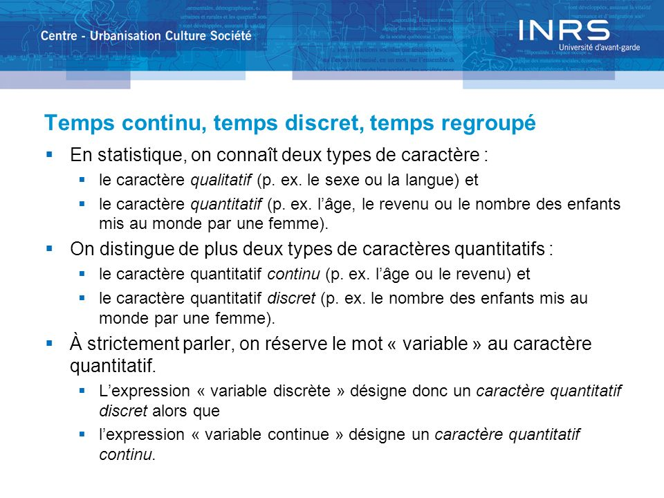 Temps continu, temps discret, temps regroupé En statistique, on connaît deux types de caractère : le caractère qualitatif (p. ex. le sexe ou la langue
