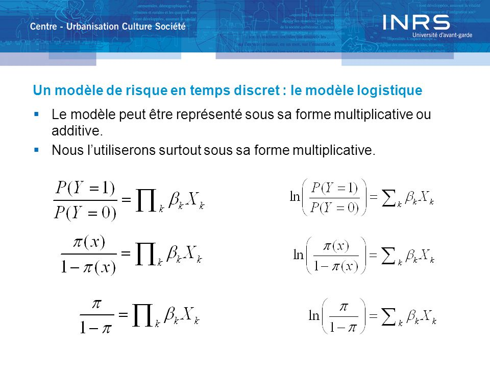 Un modèle de risque en temps discret : le modèle logistique Le modèle peut être représenté sous sa forme multiplicative ou additive. Nous lutiliserons