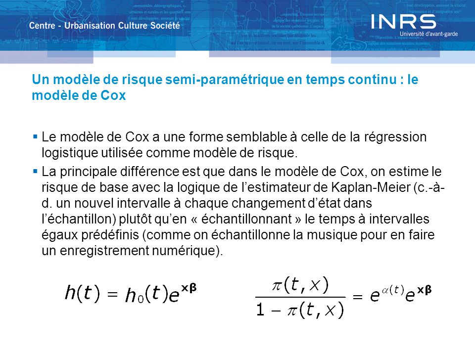 Un modèle de risque semi-paramétrique en temps continu : le modèle de Cox Le modèle de Cox a une forme semblable à celle de la régression logistique utilisée comme modèle de risque.