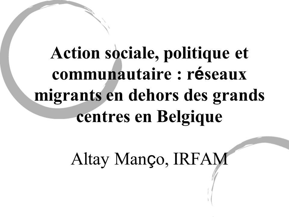 Action sociale, politique et communautaire : r é seaux migrants en dehors des grands centres en Belgique Altay Man ç o, IRFAM