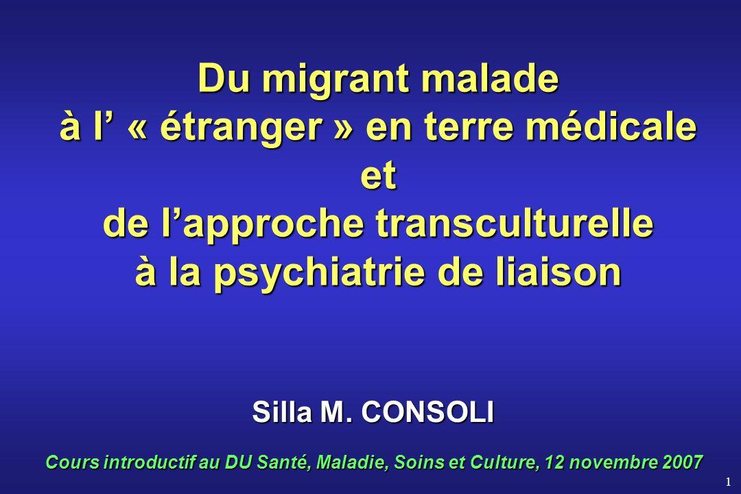 1 Du migrant malade à l « étranger » en terre médicale et de lapproche transculturelle à la psychiatrie de liaison Silla M. CONSOLI Cours introductif