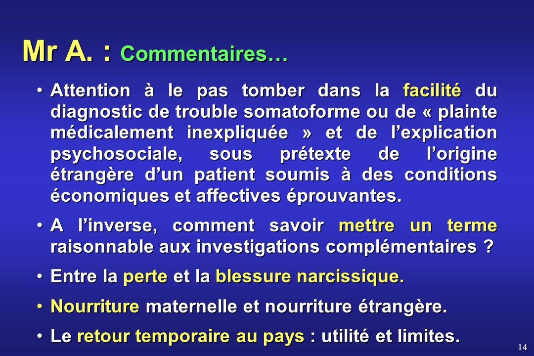 14 Mr A. : Commentaires… Attention à le pas tomber dans la facilité du diagnostic de trouble somatoforme ou de « plainte médicalement inexpliquée » et