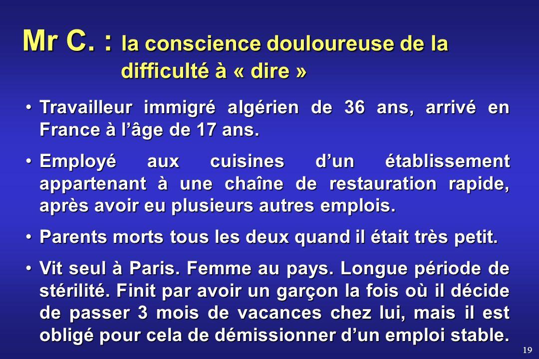 19 Mr C. : la conscience douloureuse de la difficulté à « dire » Travailleur immigré algérien de 36 ans, arrivé en France à lâge de 17 ans.Travailleur