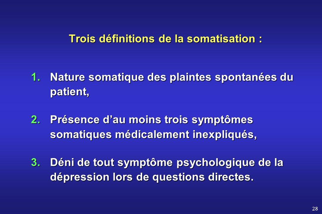 28 Trois définitions de la somatisation : Trois définitions de la somatisation : 1.Nature somatique des plaintes spontanées du patient, 2.Présence dau