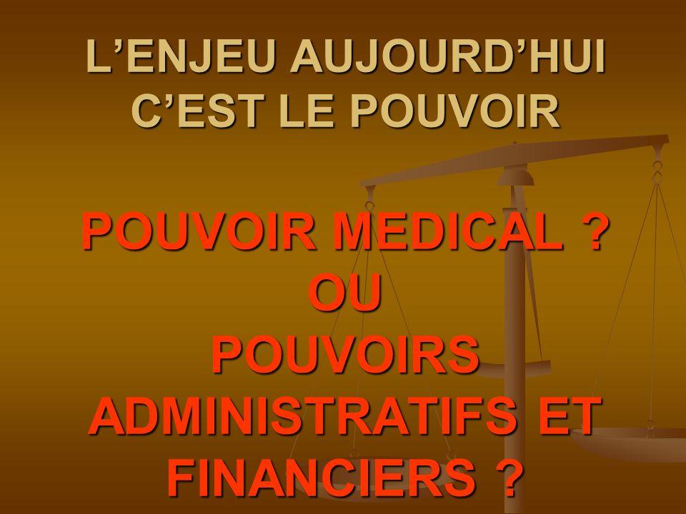 LENJEU AUJOURDHUI CEST LE POUVOIR POUVOIR MEDICAL ? OU POUVOIRS ADMINISTRATIFS ET FINANCIERS ?