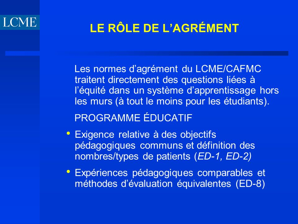 LE RÔLE DE LAGRÉMENT Les normes dagrément du LCME/CAFMC traitent directement des questions liées à léquité dans un système dapprentissage hors les murs (à tout le moins pour les étudiants).