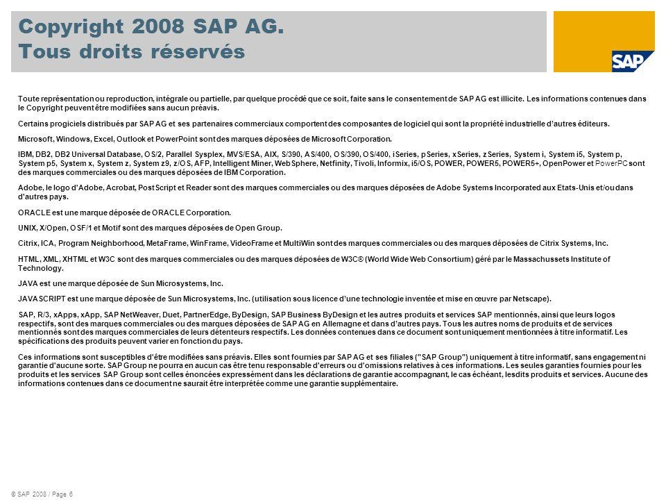 © SAP 2008 / Page 6 Copyright 2008 SAP AG. Tous droits réservés Toute représentation ou reproduction, intégrale ou partielle, par quelque procédé que