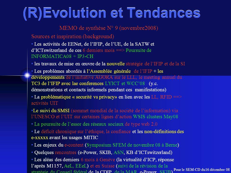 (R)Evolution et Tendances MEMO de synthèse N° 9 (novembre2008) Sources et inspiration (background) Les activités de EENet, de lIFIP, de lUE, de la SATW et dICTswitzerland de ces 6 derniers mois ==> Poursuite de INFORMATICA08 + IP3-CH les travaux de mise en œuvre de la nouvelle stratégie de lIFIP et de la SI Les problèmes abordés à lAssemblée générale de lIFIP + les développements de linitiative AGORA sur le LLL, le meeting annuel du TC3 de lIFIP avec lae conferences LYICT et WCC08 (y.c.