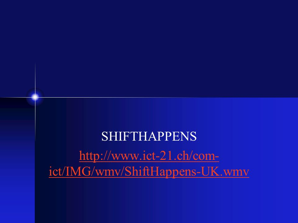SHIFTHAPPENS http://www.ict-21.ch/com- ict/IMG/wmv/ShiftHappens-UK.wmv