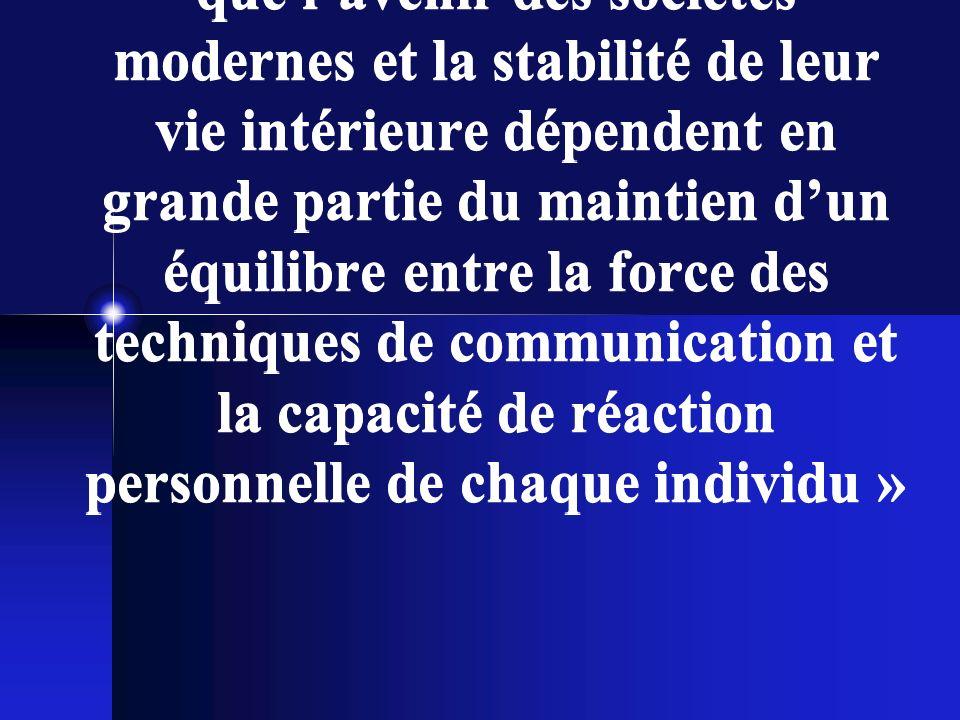 « Il ny a pas dexagération à dire que lavenir des sociétés modernes et la stabilité de leur vie intérieure dépendent en grande partie du maintien dun équilibre entre la force des techniques de communication et la capacité de réaction personnelle de chaque individu »