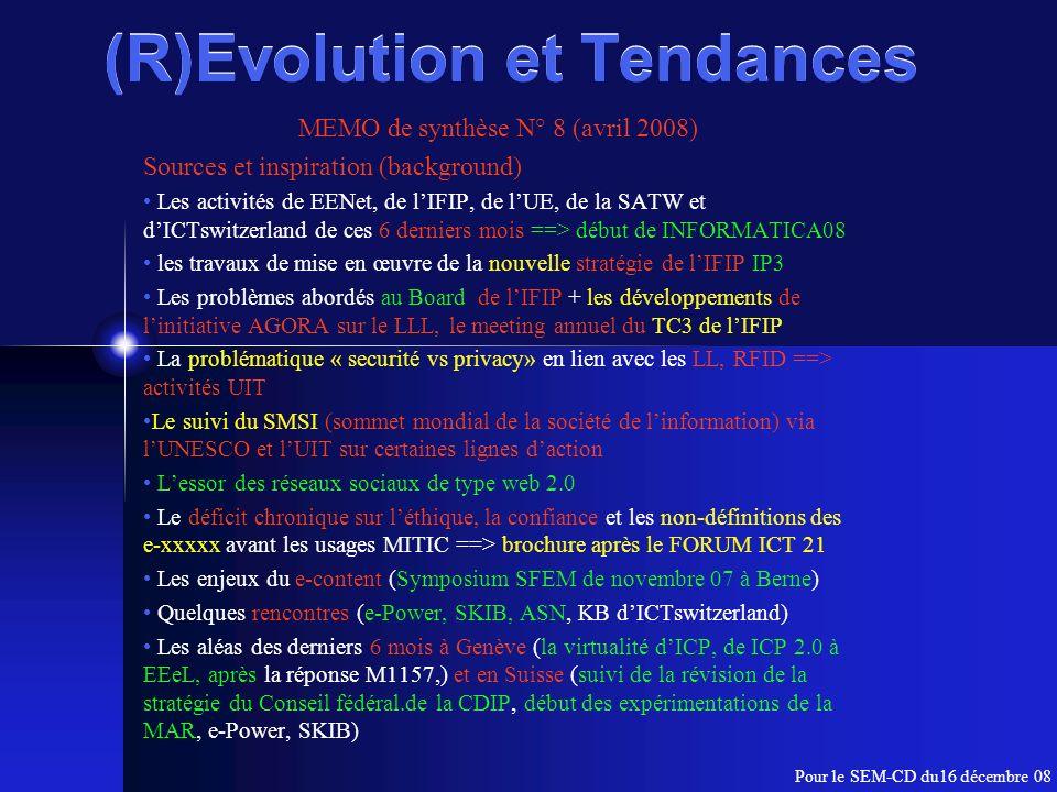 (R)Evolution et Tendances MEMO de synthèse N° 8 (avril 2008) Sources et inspiration (background) Les activités de EENet, de lIFIP, de lUE, de la SATW et dICTswitzerland de ces 6 derniers mois ==> début de INFORMATICA08 les travaux de mise en œuvre de la nouvelle stratégie de lIFIP IP3 Les problèmes abordés au Board de lIFIP + les développements de linitiative AGORA sur le LLL, le meeting annuel du TC3 de lIFIP La problématique « securité vs privacy» en lien avec les LL, RFID ==> activités UIT Le suivi du SMSI (sommet mondial de la société de linformation) via lUNESCO et lUIT sur certaines lignes daction Lessor des réseaux sociaux de type web 2.0 Le déficit chronique sur léthique, la confiance et les non-définitions des e-xxxxx avant les usages MITIC ==> brochure après le FORUM ICT 21 Les enjeux du e-content (Symposium SFEM de novembre 07 à Berne) Quelques rencontres (e-Power, SKIB, ASN, KB dICTswitzerland) Les aléas des derniers 6 mois à Genève (la virtualité dICP, de ICP 2.0 à EEeL, après la réponse M1157,) et en Suisse (suivi de la révision de la stratégie du Conseil fédéral.de la CDIP, début des expérimentations de la MAR, e-Power, SKIB) Pour le SEM-CD du16 décembre 08