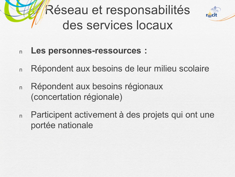 Réseau et responsabilités des services locaux Les personnes-ressources : Répondent aux besoins de leur milieu scolaire Répondent aux besoins régionaux (concertation régionale) Participent activement à des projets qui ont une portée nationale