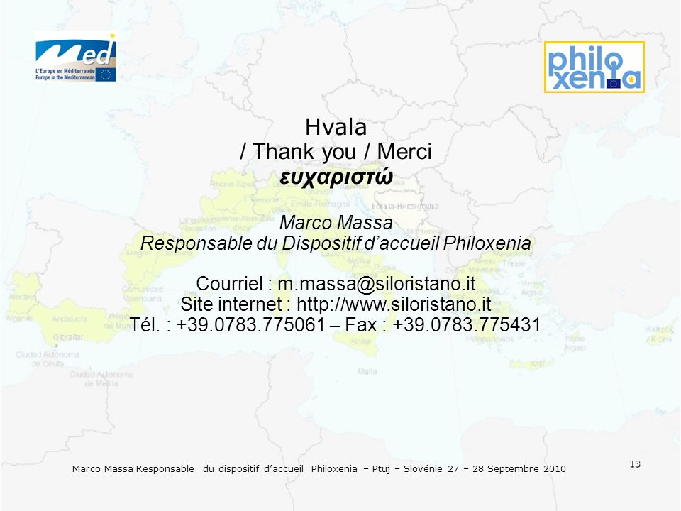 13 Marco Massa Responsable du dispositif daccueil Philoxenia – Ptuj – Slovénie 27 – 28 Septembre 2010 Hvala / Thank you / Merci ευχαριστώ Marco Massa Courriel : m.massa@siloristano.it Responsable du Dispositif daccueil Philoxenia Courriel : m.massa@siloristano.it Site internet : http://www.siloristano.it Tél.