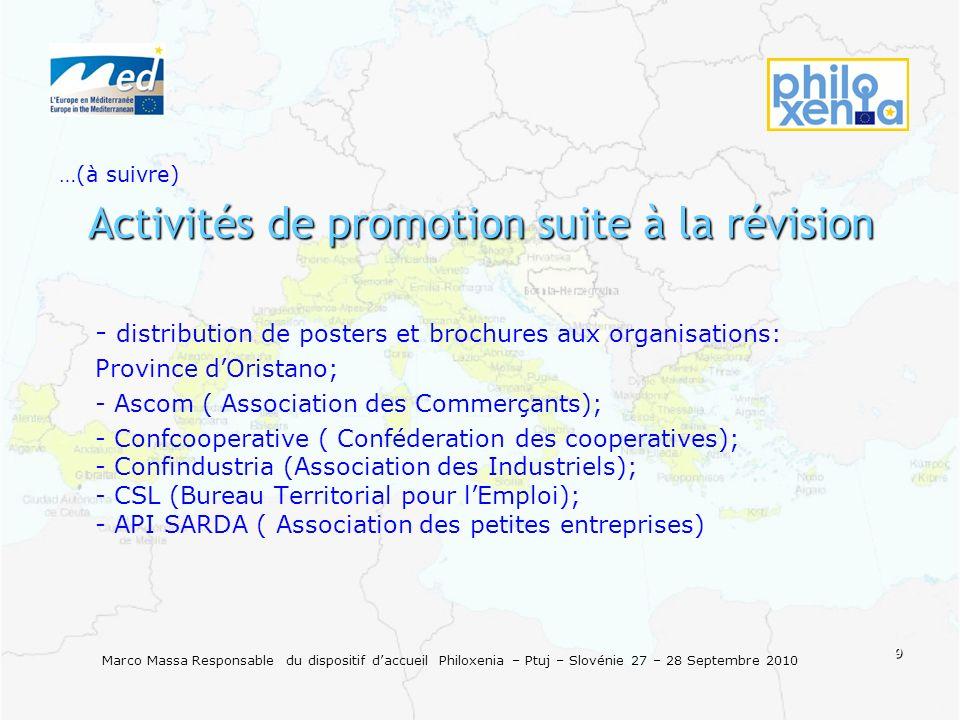 9 Marco Massa Responsable du dispositif daccueil Philoxenia – Ptuj – Slovénie 27 – 28 Septembre 2010 …(à suivre) Activités de promotion suite à la révision - - - distribution de posters et brochures aux organisations: - - Province dOristano; - - - Ascom ( Association des Commerçants); - - - Confcooperative ( Conféderation des cooperatives); - Confindustria (Association des Industriels); - CSL (Bureau Territorial pour lEmploi); - API SARDA ( Association des petites entreprises)