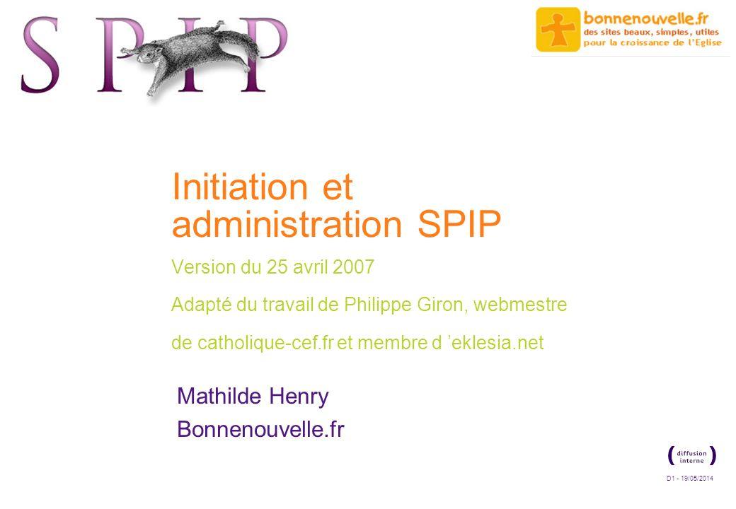 D1 - 19/05/2014 Initiation et administration SPIP Version du 25 avril 2007 Adapté du travail de Philippe Giron, webmestre de catholique-cef.fr et memb