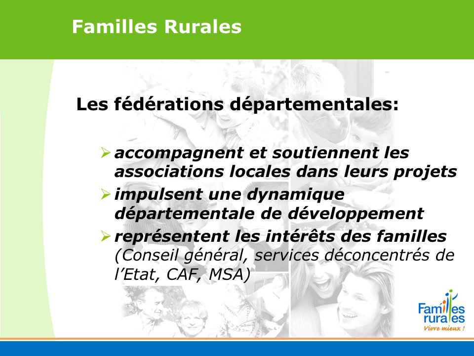 Familles Rurales Les fédérations départementales: accompagnent et soutiennent les associations locales dans leurs projets impulsent une dynamique départementale de développement représentent les intérêts des familles (Conseil général, services déconcentrés de lEtat, CAF, MSA)
