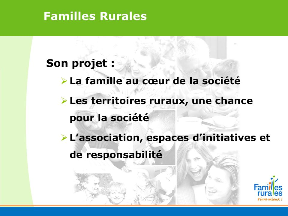 Familles Rurales Son projet : La famille au cœur de la société Les territoires ruraux, une chance pour la société Lassociation, espaces dinitiatives et de responsabilité