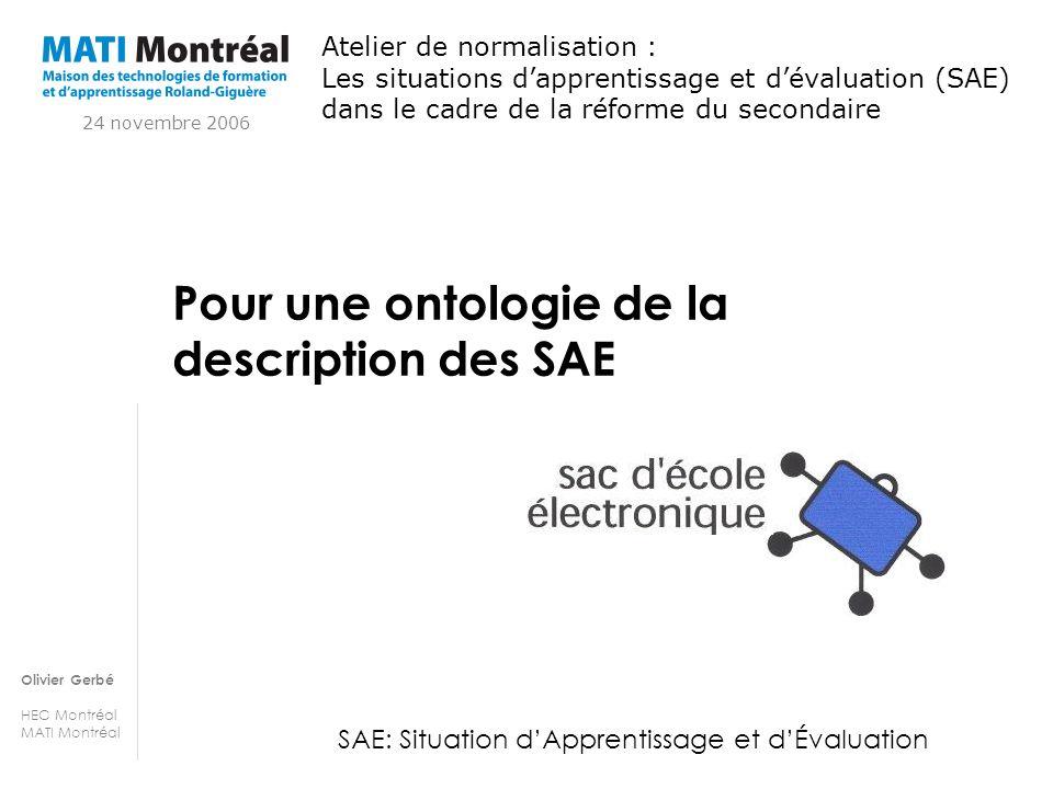 Olivier Gerbé HEC Montréal MATI Montréal Pour une ontologie de la description des SAE SAE: Situation dApprentissage et dÉvaluation Atelier de normalis