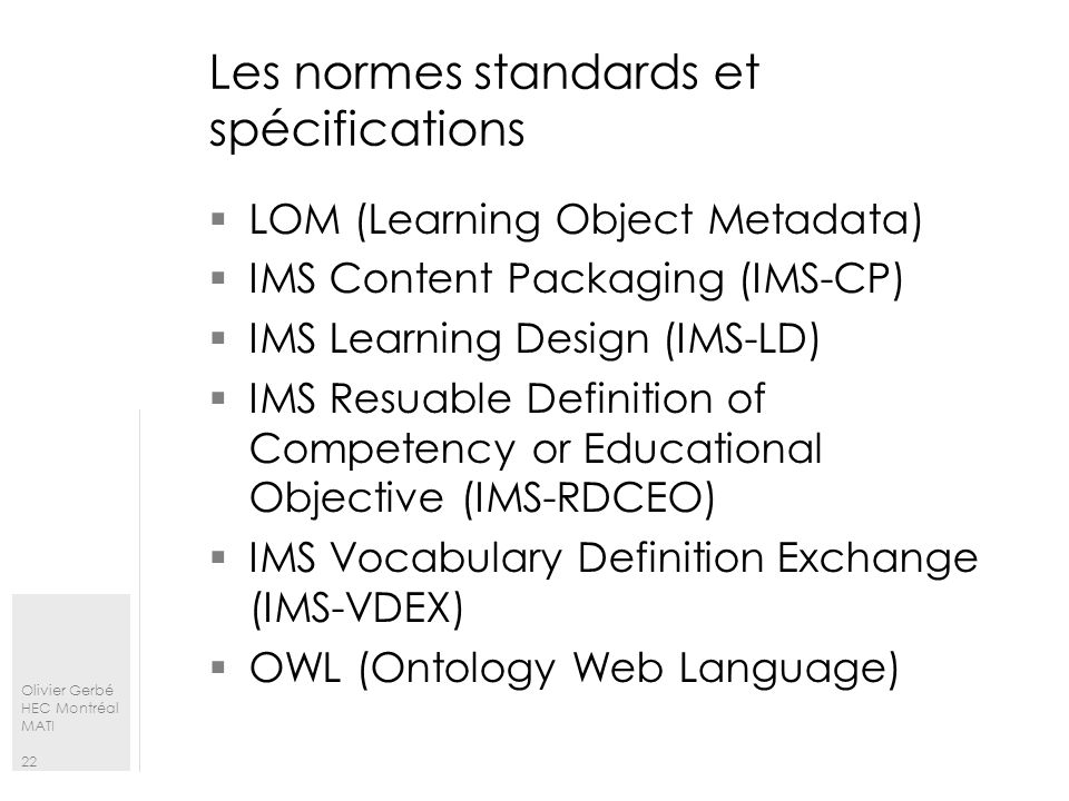 Olivier Gerbé HEC Montréal MATI 22 Les normes standards et spécifications LOM (Learning Object Metadata) IMS Content Packaging (IMS-CP) IMS Learning D