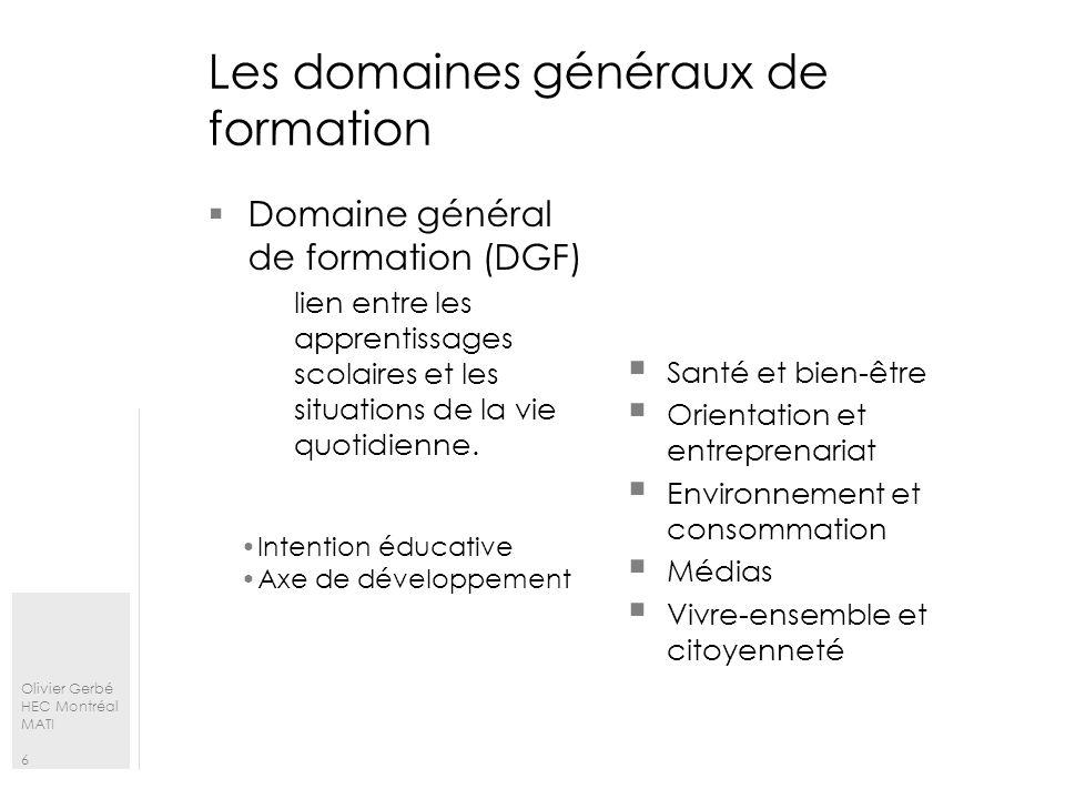 Olivier Gerbé HEC Montréal MATI 6 Les domaines généraux de formation Domaine général de formation (DGF) lien entre les apprentissages scolaires et les
