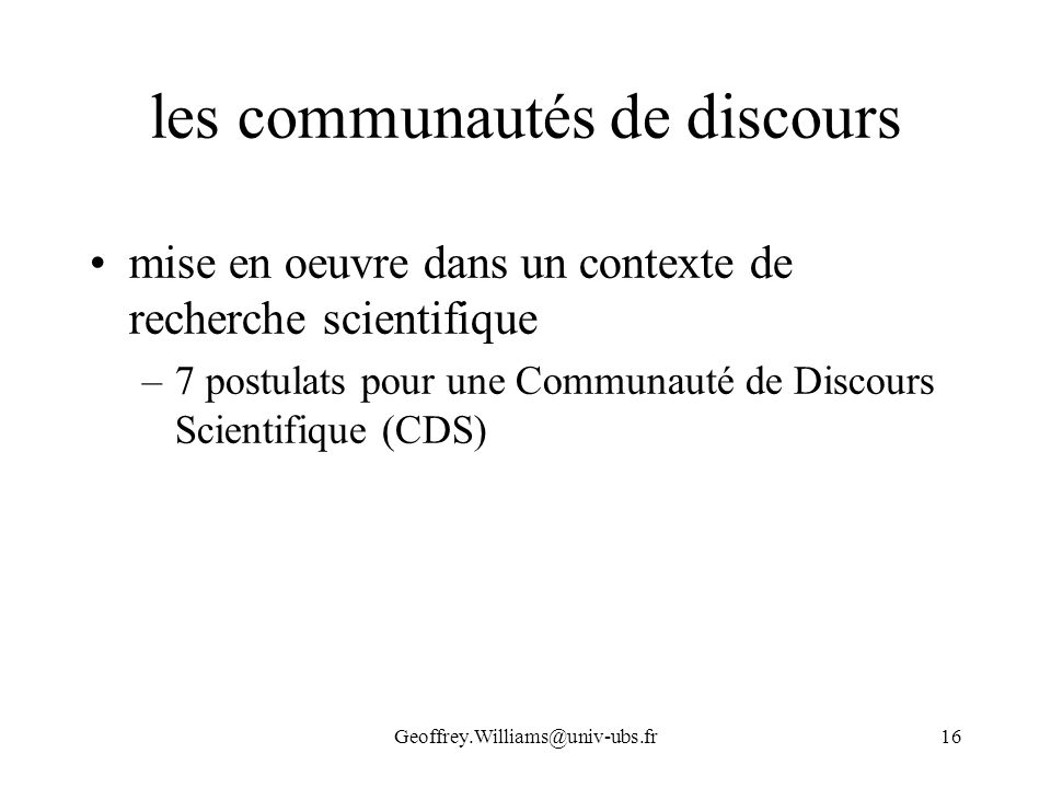 Geoffrey.Williams@univ-ubs.fr16 les communautés de discours mise en oeuvre dans un contexte de recherche scientifique –7 postulats pour une Communauté