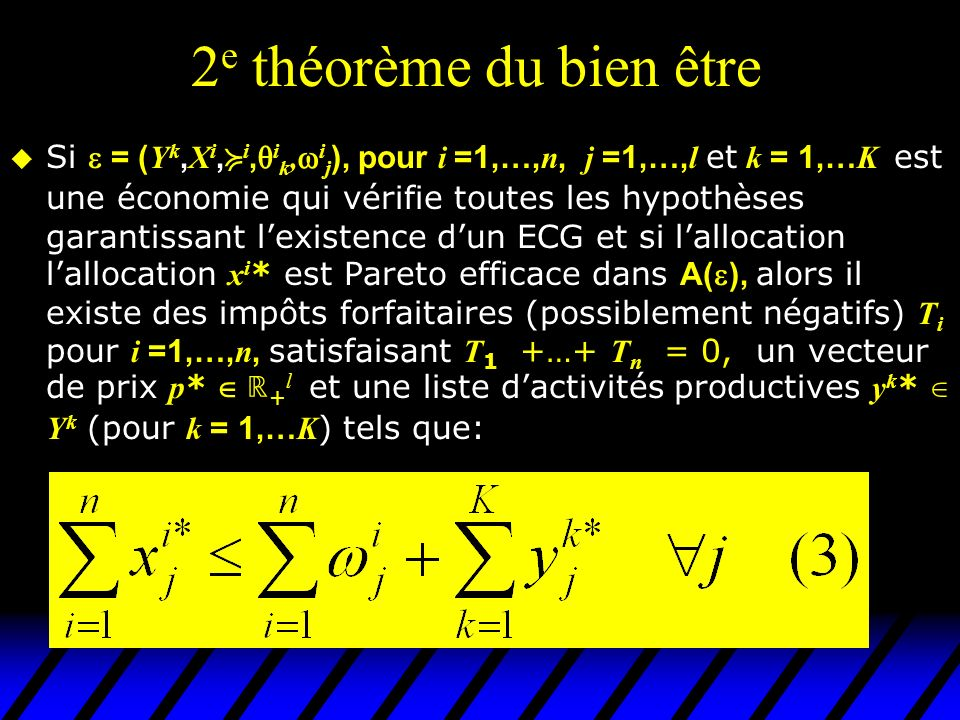 2 e théorème du bien être Si = ( Y k, X i, i, i k, i j ), pour i =1,…, n, j =1,…, l et k = 1,… K est une économie qui vérifie toutes les hypothèses garantissant lexistence dun ECG et si lallocation lallocation x i * est Pareto efficace dans A( ), alors il existe des impôts forfaitaires (possiblement négatifs) T i pour i =1,…, n, satisfaisant T 1 +…+ T n = 0, un vecteur de prix p * + l et une liste dactivités productives y k * Y k (pour k = 1,… K ) tels que: