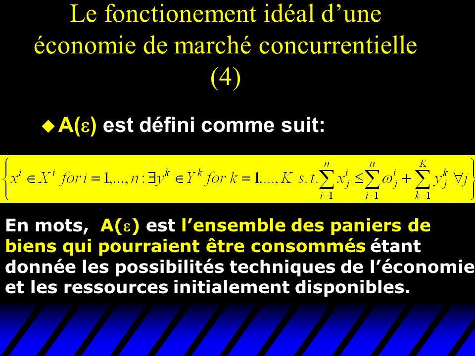 Le fonctionement idéal dune économie de marché concurrentielle (4) u A( ) est défini comme suit: En mots, A() est lensemble des paniers de biens qui pourraient être consommés étant donnée les possibilités techniques de léconomie et les ressources initialement disponibles.