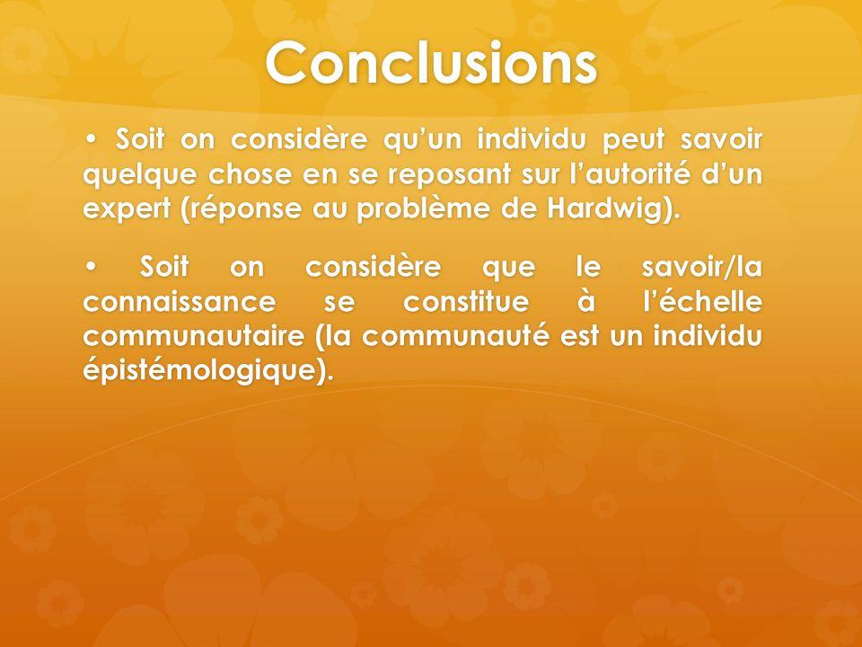 Conclusions Soit on considère quun individu peut savoir quelque chose en se reposant sur lautorité dun expert (réponse au problème de Hardwig). Soit o