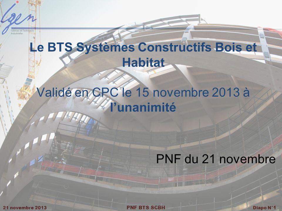 21 novembre 2013 PNF BTS SCBH Diapo N° 1 Le BTS Systèmes Constructifs Bois et Habitat Validé en CPC le 15 novembre 2013 à lunanimité PNF du 21 novembr