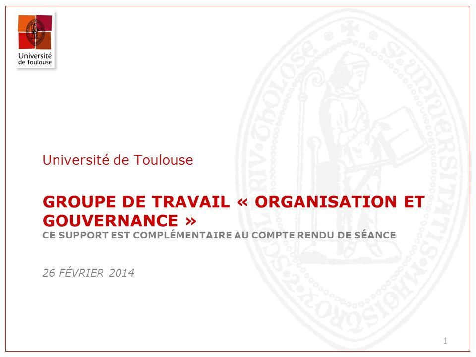 GROUPE DE TRAVAIL « ORGANISATION ET GOUVERNANCE » CE SUPPORT EST COMPLÉMENTAIRE AU COMPTE RENDU DE SÉANCE 26 FÉVRIER 2014 Université de Toulouse 1