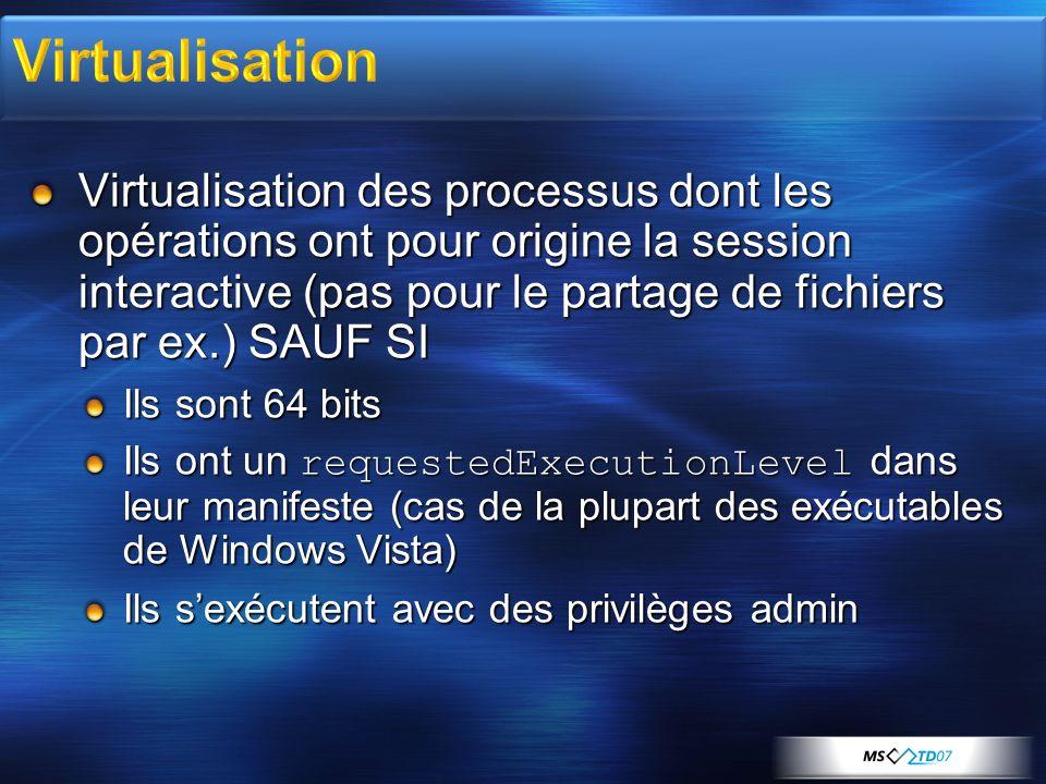 Virtualisation des processus dont les opérations ont pour origine la session interactive (pas pour le partage de fichiers par ex.) SAUF SI Ils sont 64 bits Ils ont un requestedExecutionLevel dans leur manifeste (cas de la plupart des exécutables de Windows Vista) Ils sexécutent avec des privilèges admin
