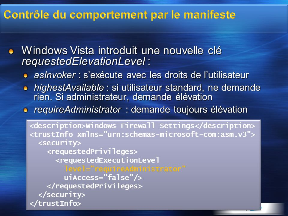 Windows Vista introduit une nouvelle clé requestedElevationLevel : asInvoker : sexécute avec les droits de lutilisateur highestAvailable : si utilisat