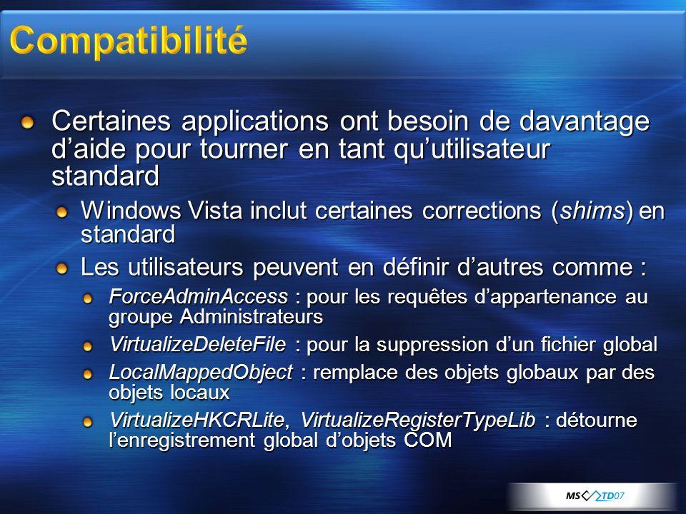Certaines applications ont besoin de davantage daide pour tourner en tant quutilisateur standard Windows Vista inclut certaines corrections (shims) en standard Les utilisateurs peuvent en définir dautres comme : ForceAdminAccess : pour les requêtes dappartenance au groupe Administrateurs VirtualizeDeleteFile : pour la suppression dun fichier global LocalMappedObject : remplace des objets globaux par des objets locaux VirtualizeHKCRLite, VirtualizeRegisterTypeLib : détourne lenregistrement global dobjets COM