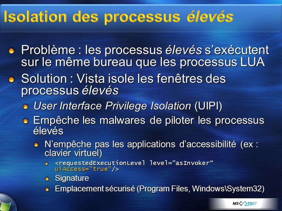 Problème : les processus élevés sexécutent sur le même bureau que les processus LUA Solution : Vista isole les fenêtres des processus élevés User Interface Privilege Isolation (UIPI) Empêche les malwares de piloter les processus élevés Nempêche pas les applications daccessibilité (ex : clavier virtuel) Signature Emplacement sécurisé (Program Files, Windows\System32)