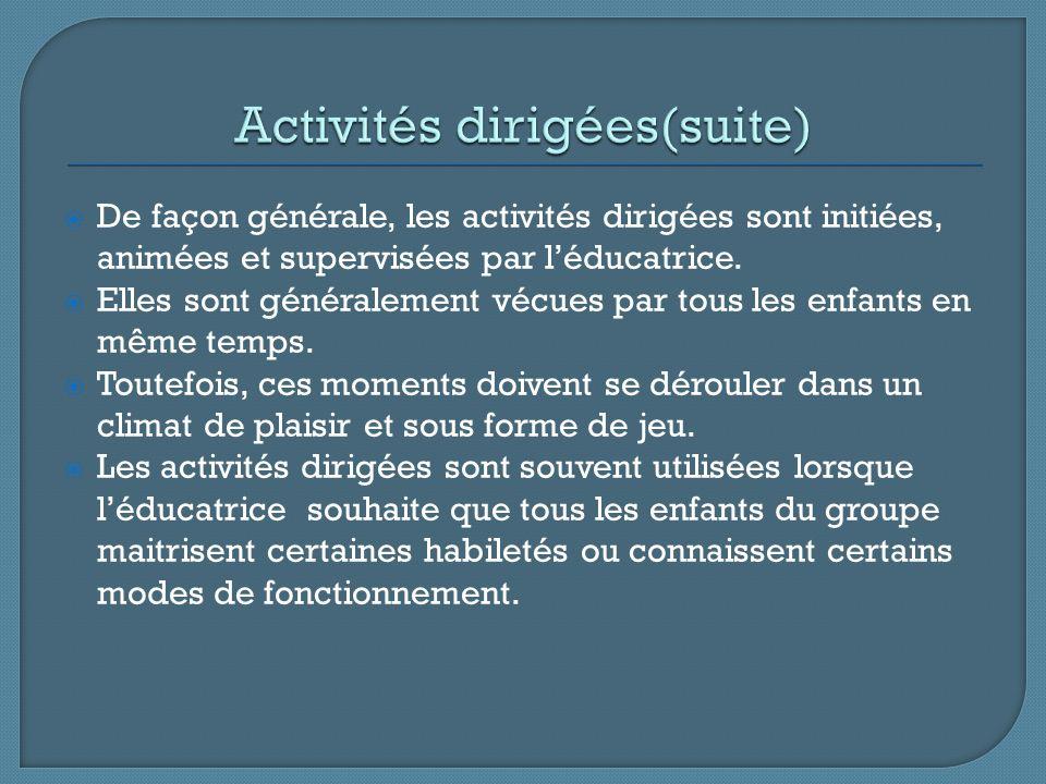 De façon générale, les activités dirigées sont initiées, animées et supervisées par léducatrice. Elles sont généralement vécues par tous les enfants e