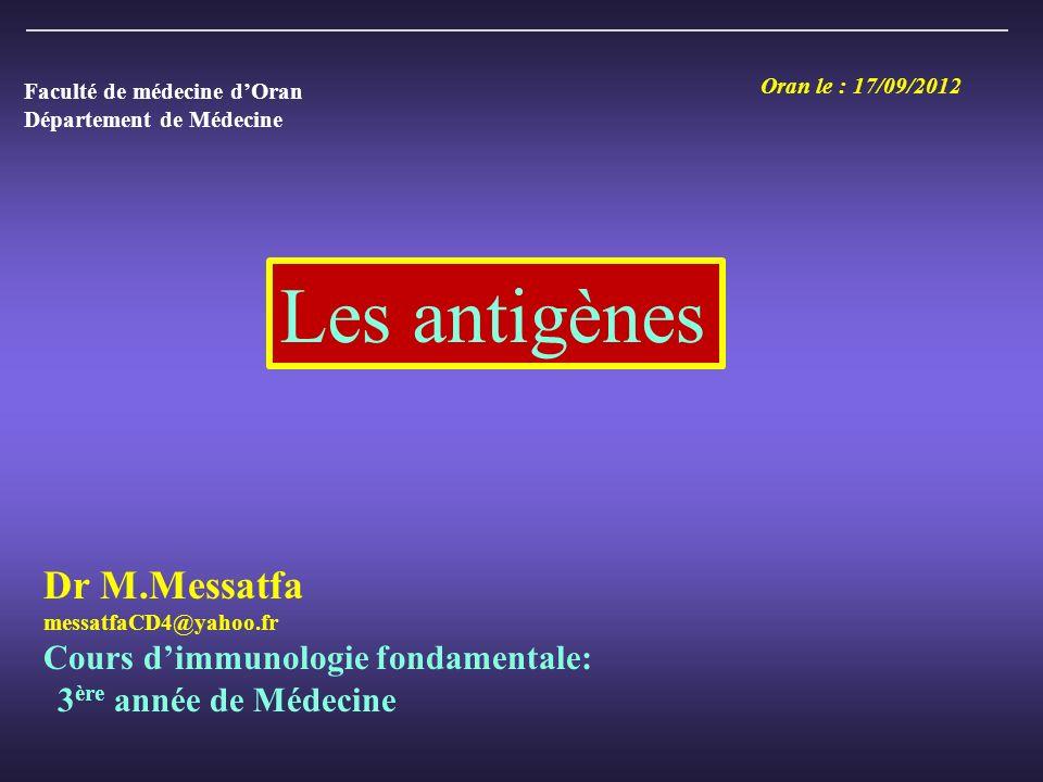 Les antigènes Dr M.Messatfa messatfaCD4@yahoo.fr Cours dimmunologie fondamentale: 3 ère année de Médecine Oran le : 17/09/2012 Faculté de médecine dOran Département de Médecine