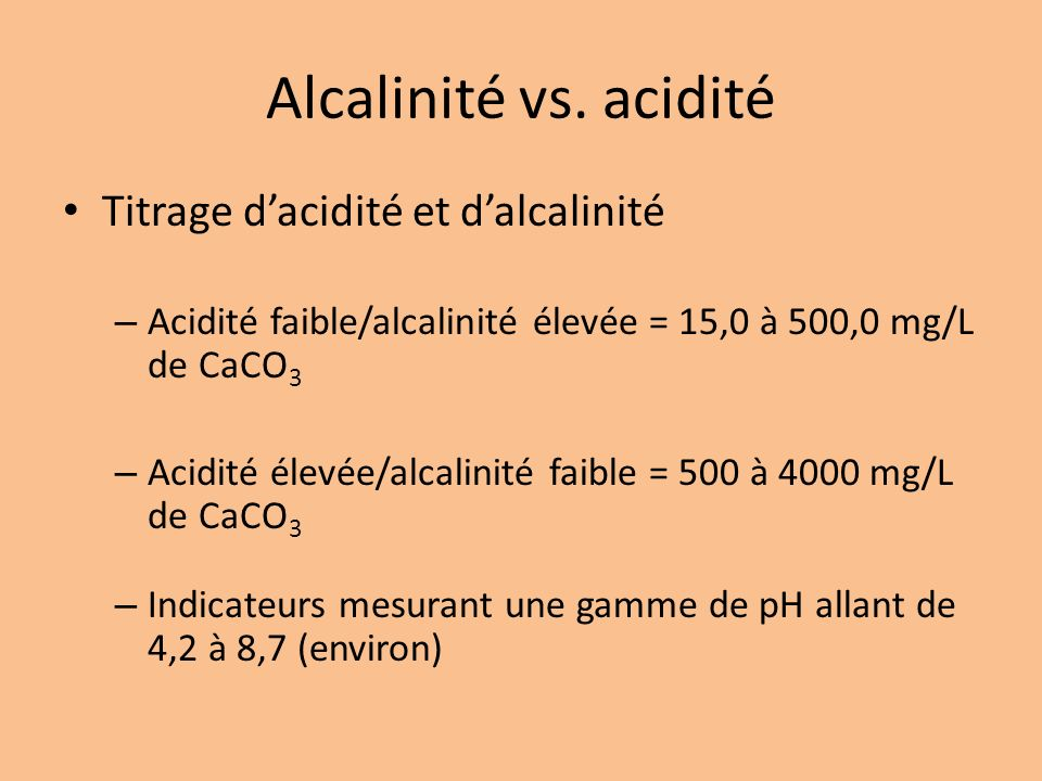 Alcalinité vs. acidité Titrage dacidité et dalcalinité – Acidité faible/alcalinité élevée = 15,0 à 500,0 mg/L de CaCO 3 – Acidité élevée/alcalinité fa