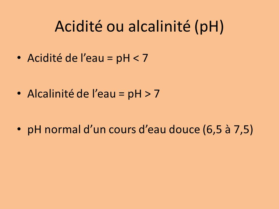 Acidité ou alcalinité (pH) Acidité de leau = pH < 7 Alcalinité de leau = pH > 7 pH normal dun cours deau douce (6,5 à 7,5)
