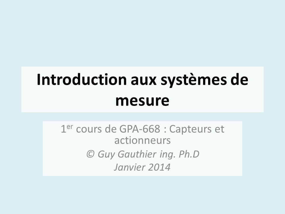 Introduction aux systèmes de mesure 1 er cours de GPA-668 : Capteurs et actionneurs © Guy Gauthier ing. Ph.D Janvier 2014