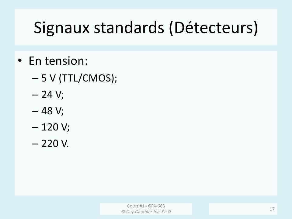 Signaux standards (Détecteurs) En tension: – 5 V (TTL/CMOS); – 24 V; – 48 V; – 120 V; – 220 V. Cours #1 - GPA-668 © Guy Gauthier ing. Ph.D 17