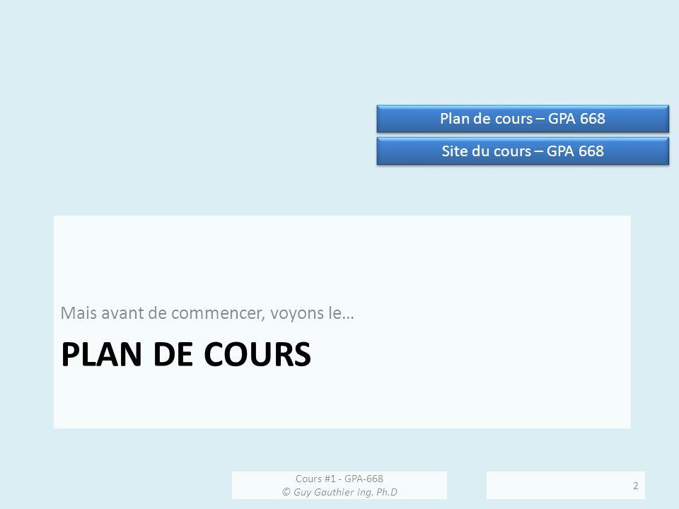 PLAN DE COURS Mais avant de commencer, voyons le… Cours #1 - GPA-668 © Guy Gauthier ing. Ph.D 2 Plan de cours – GPA 668 Site du cours – GPA 668