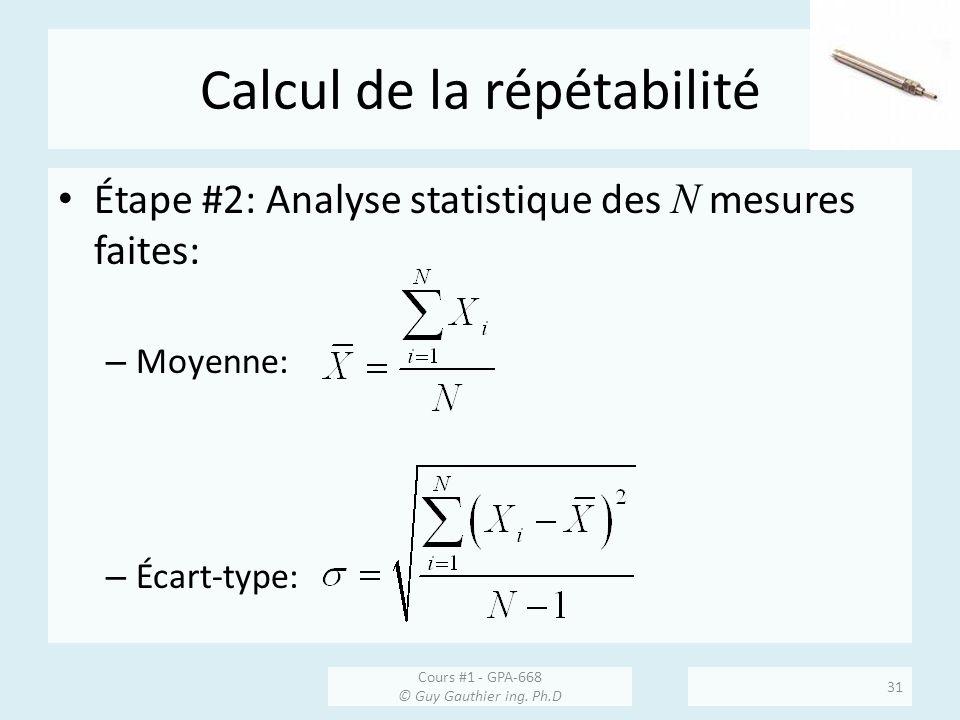 Calcul de la répétabilité Étape #2: Analyse statistique des N mesures faites: – Moyenne: – Écart-type: Cours #1 - GPA-668 © Guy Gauthier ing. Ph.D 31