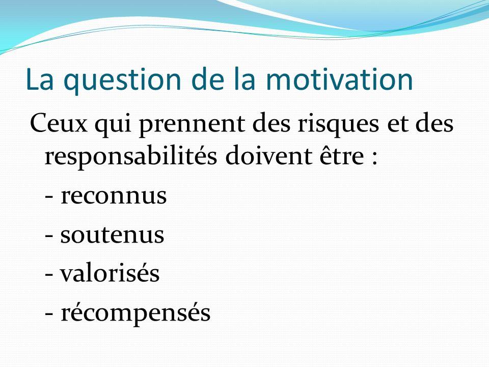 La question de la motivation Ceux qui prennent des risques et des responsabilités doivent être : - reconnus - soutenus - valorisés - récompensés