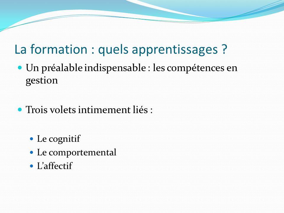 La formation : quels apprentissages ? Un préalable indispensable : les compétences en gestion Trois volets intimement liés : Le cognitif Le comporteme