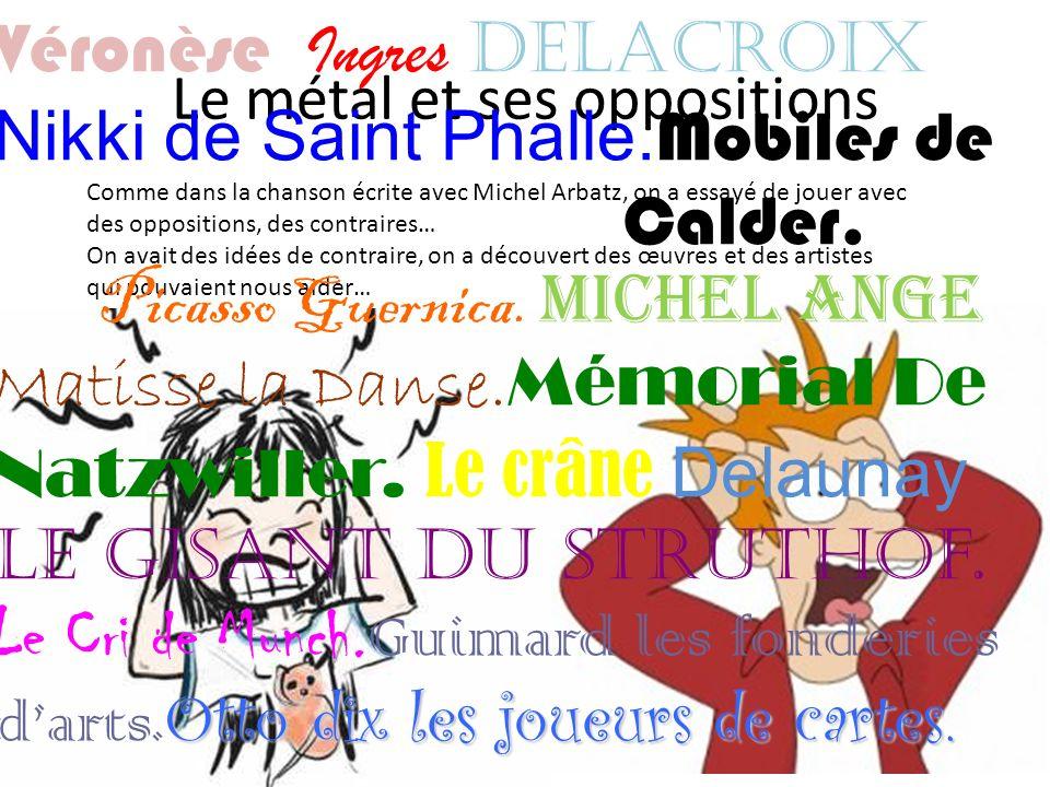 Le métal et ses oppositions Comme dans la chanson écrite avec Michel Arbatz, on a essayé de jouer avec des oppositions, des contraires… On avait des idées de contraire, on a découvert des œuvres et des artistes qui pouvaient nous aider… Véronèse Ingres Delacroix Nikki de Saint Phalle.